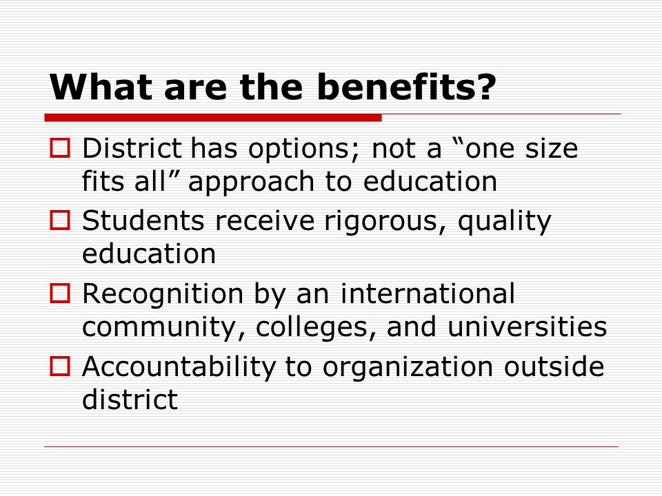 What are the benefits District has options; not a one size fits all approach to education. Students receive rigorous, quality education.
