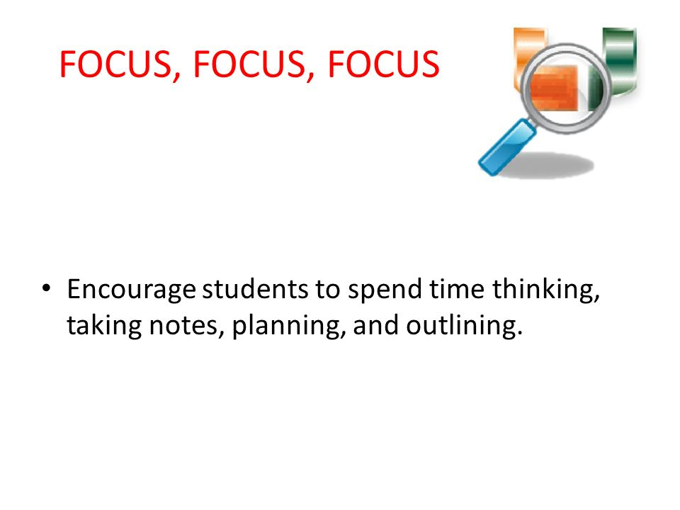 FOCUS, FOCUS, FOCUS Encourage students to spend time thinking, taking notes, planning, and outlining.