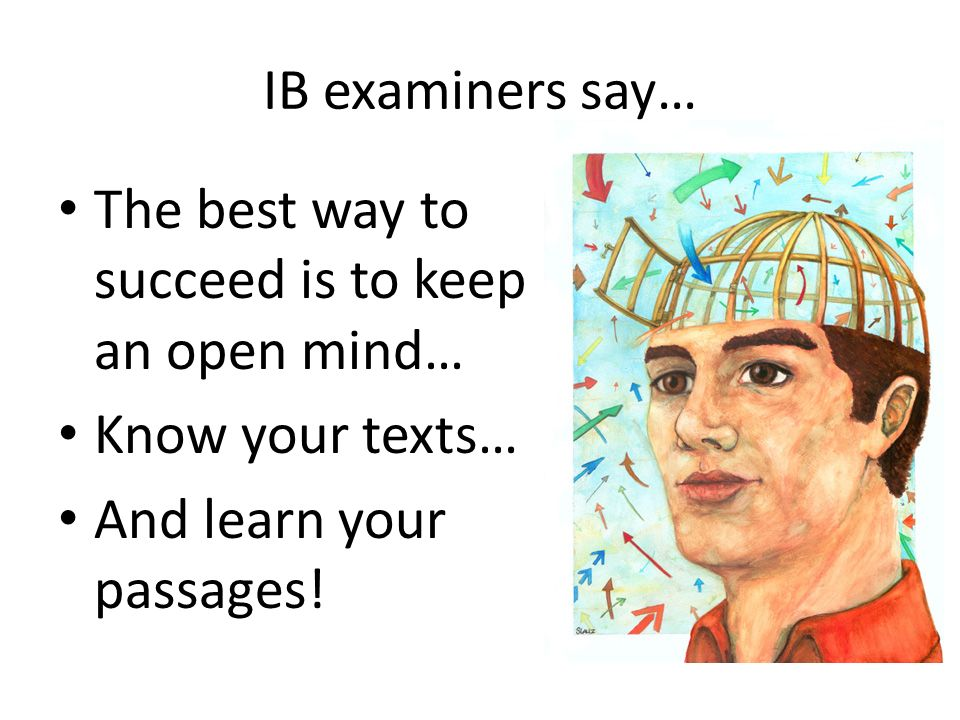 IB examiners say… The best way to succeed is to keep an open mind… Know your texts… And learn your passages!