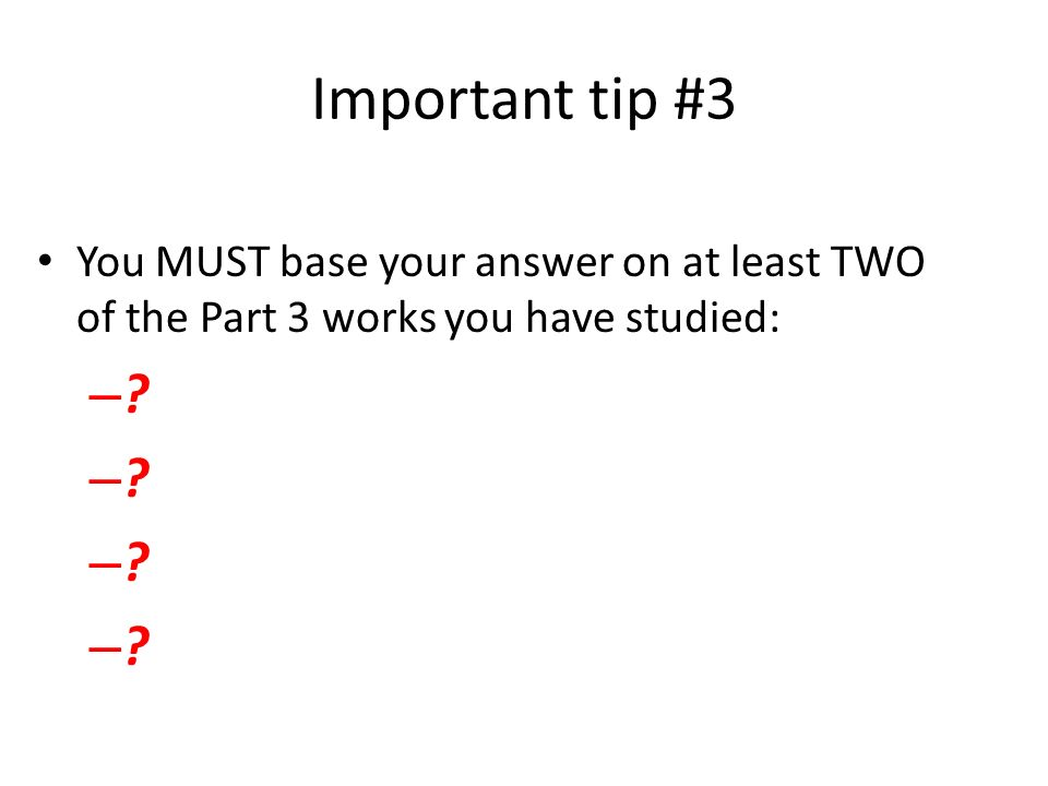 Important tip #3 You MUST base your answer on at least TWO of the Part 3 works you have studied: