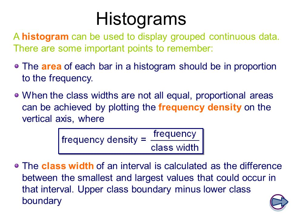 Histograms A histogram can be used to display grouped continuous data. There are some important points to remember: