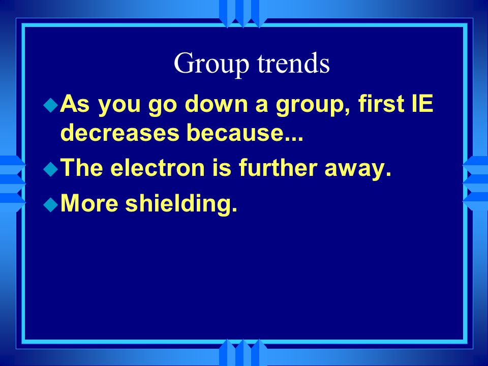 Group trends As you go down a group, first IE decreases because...