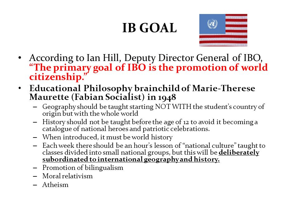 IB GOAL According to Ian Hill, Deputy Director General of IBO, The primary goal of IBO is the promotion of world citizenship.