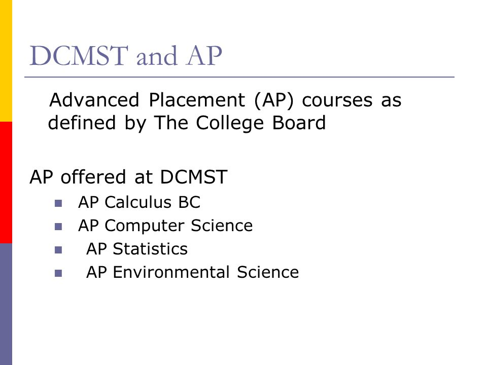 DCMST and AP Advanced Placement (AP) courses as defined by The College Board. AP offered at DCMST.