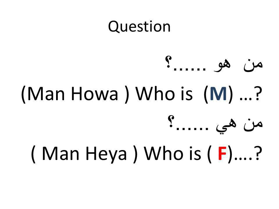 Question من هو ......؟ (Man Howa ) Who is (M) … من هي ......؟ ( Man Heya ) Who is ( F)….