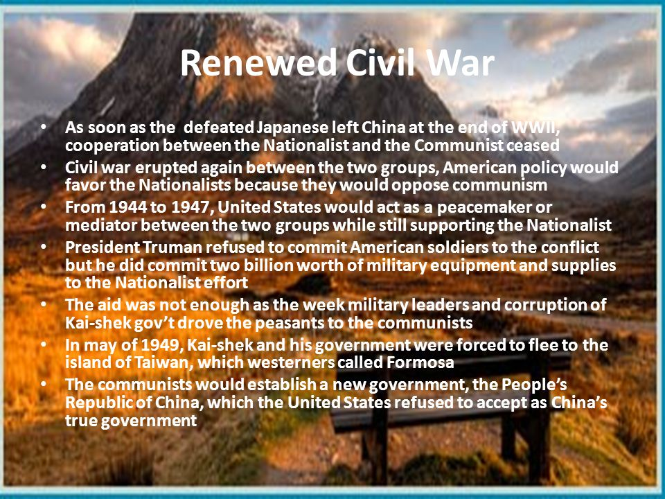 Renewed Civil War As soon as the defeated Japanese left China at the end of WWII, cooperation between the Nationalist and the Communist ceased.