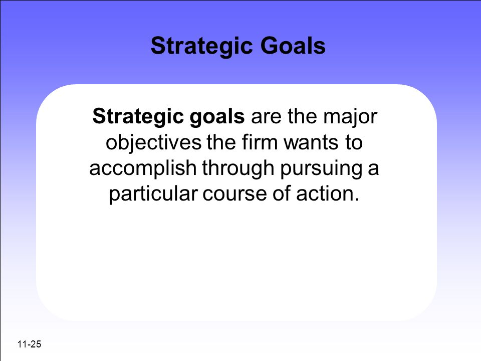 Strategic GoalsStrategic goals are the major objectives the firm wants to accomplish through pursuing a particular course of action.