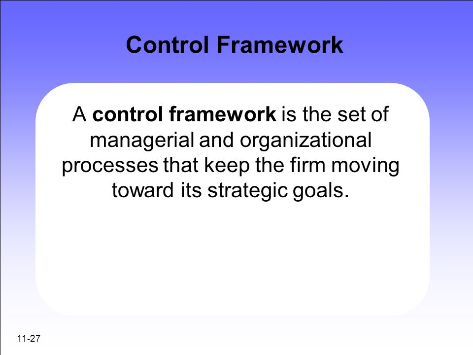 Control FrameworkA control framework is the set of managerial and organizational processes that keep the firm moving toward its strategic goals.