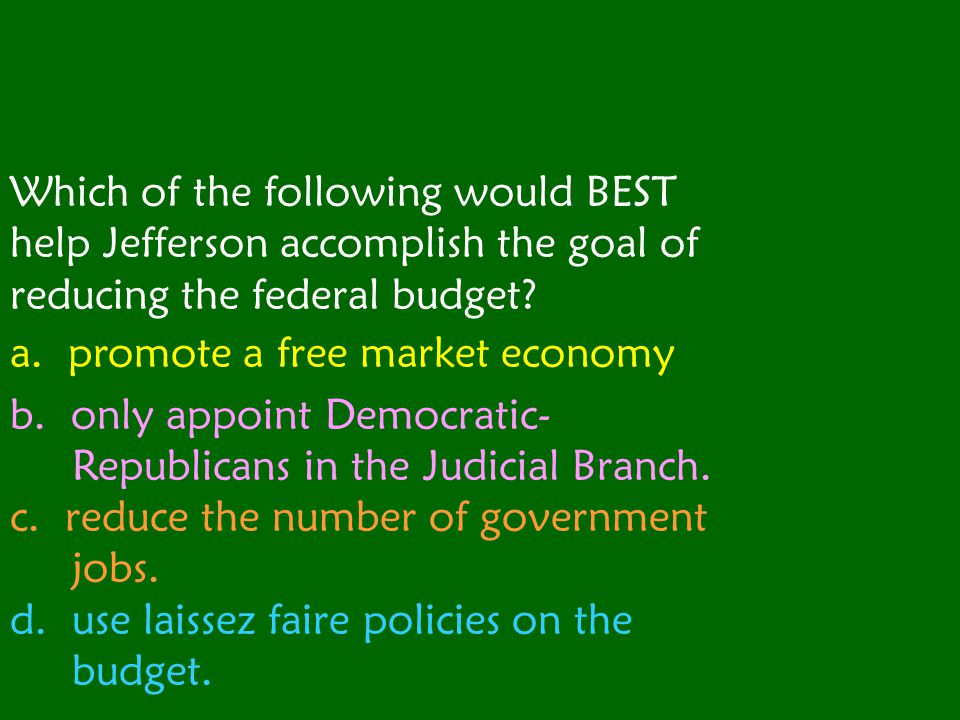 Which of the following would BEST help Jefferson accomplish the goal of reducing the federal budget