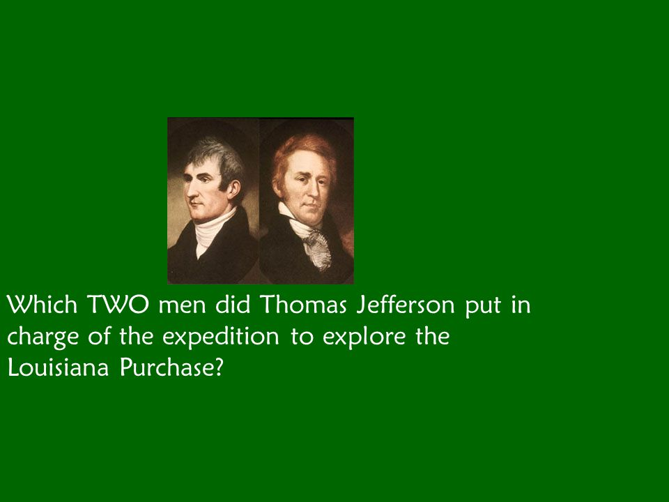 Which TWO men did Thomas Jefferson put in charge of the expedition to explore the Louisiana Purchase