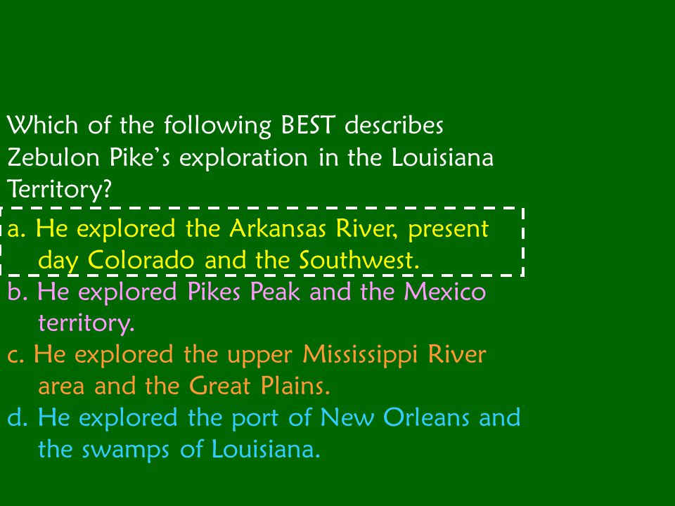 Which of the following BEST describes Zebulon Pike's exploration in the Louisiana Territory