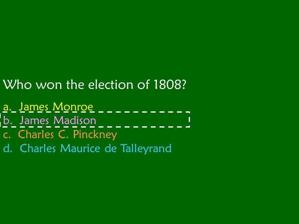Who won the election of 1808 a. James Monroe b. James Madison