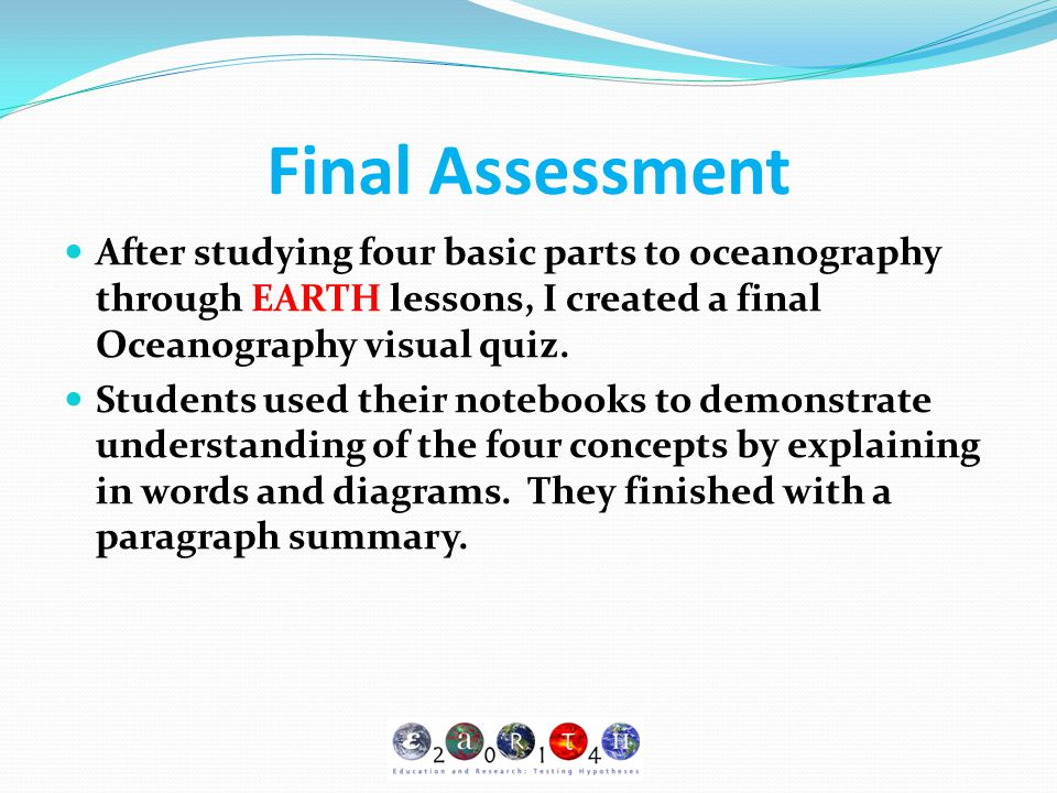 Final Assessment After studying four basic parts to oceanography through EARTH lessons, I created a final Oceanography visual quiz.