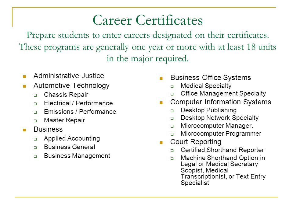 Career Certificates Prepare students to enter careers designated on their certificates. These programs are generally one year or more with at least 18 units in the major required.