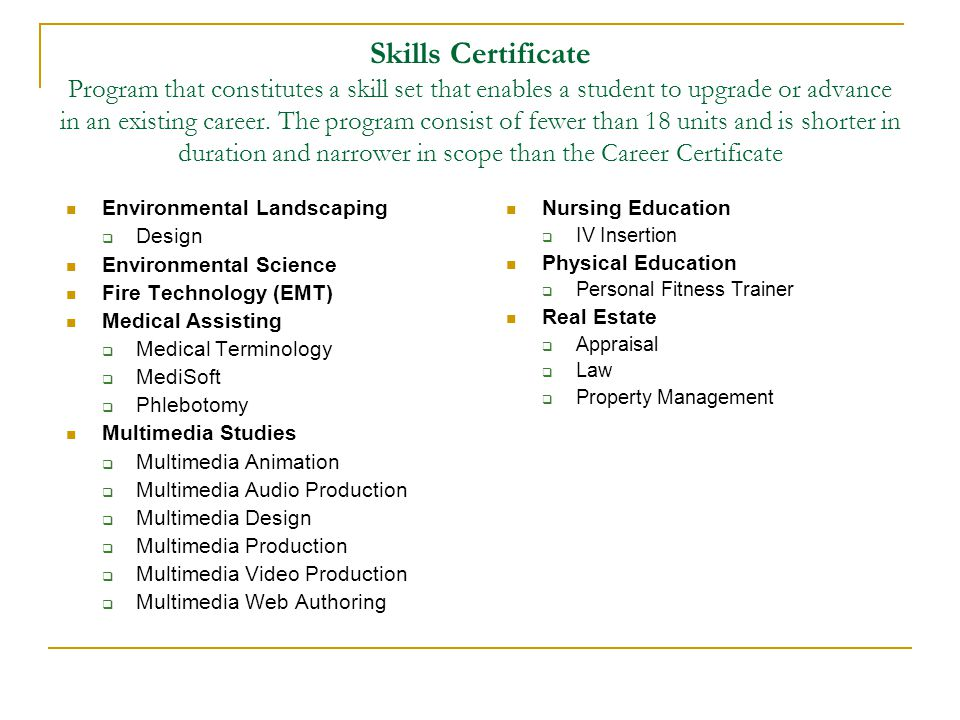 Skills Certificate Program that constitutes a skill set that enables a student to upgrade or advance in an existing career. The program consist of fewer than 18 units and is shorter in duration and narrower in scope than the Career Certificate
