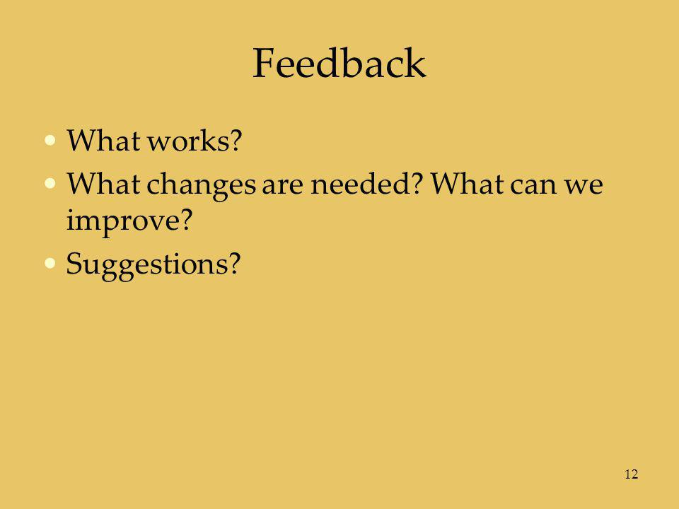 Feedback What works What changes are needed What can we improve
