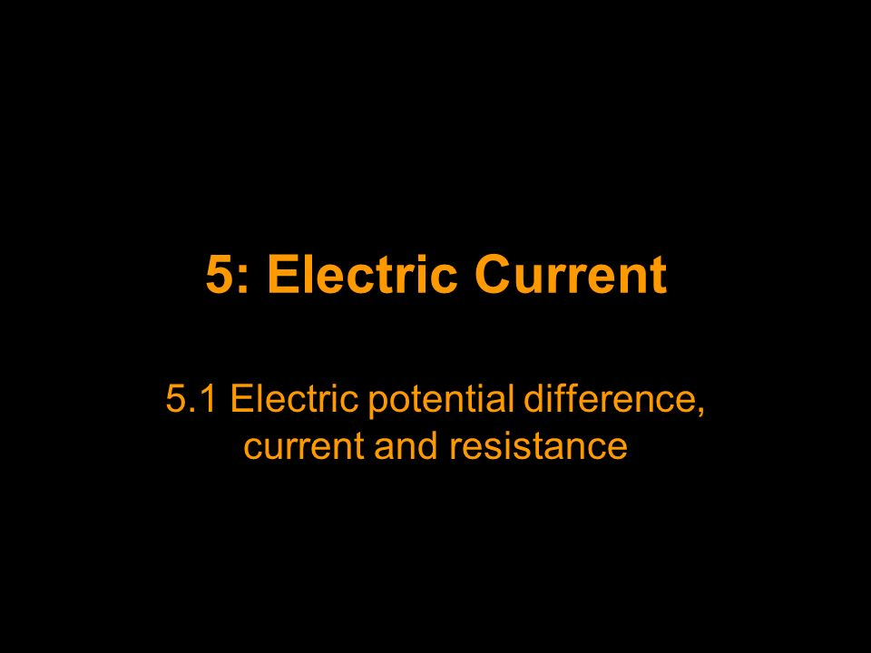 5.1 Electric potential difference, current and resistance