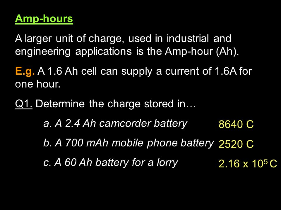 Amp-hours A larger unit of charge, used in industrial and engineering applications is the Amp-hour (Ah).