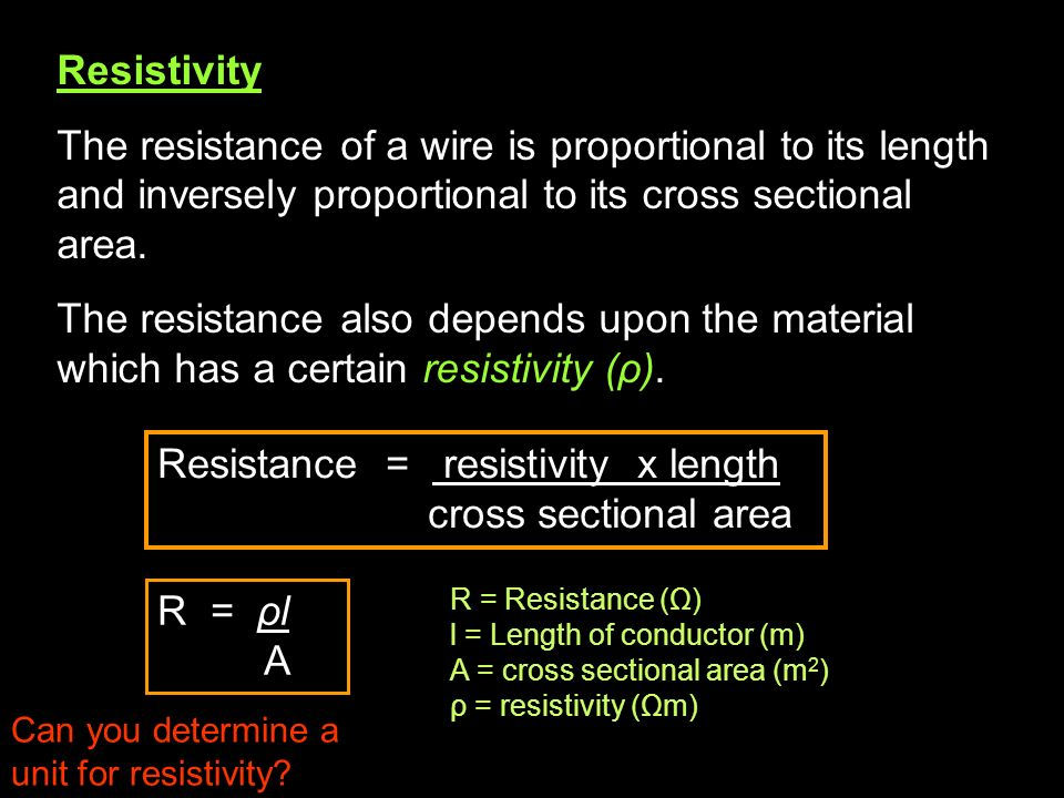 Resistance = resistivity x length cross sectional area