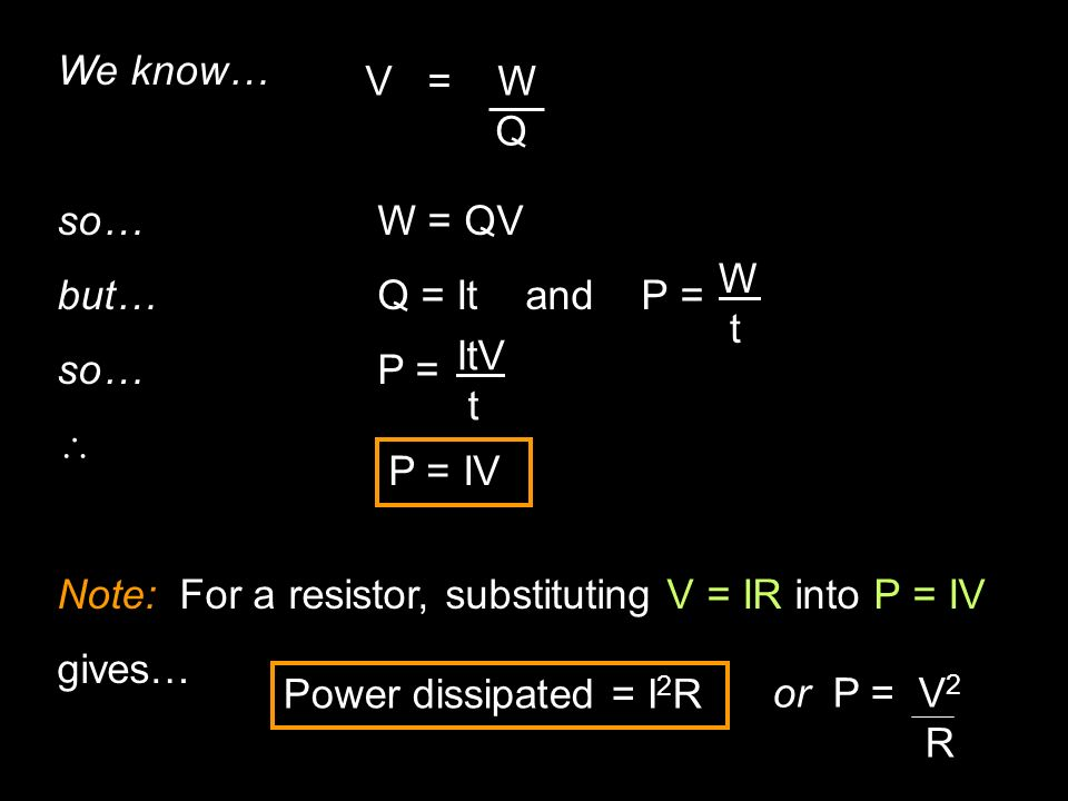 We know… so… W = QV. but… Q = It and P = so… P =  Note: For a resistor, substituting V = IR into P = IV.