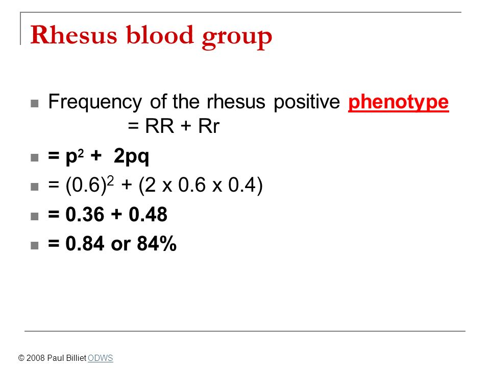Rhesus blood group Frequency of the rhesus positive phenotype = RR + Rr. = p2 + 2pq. = (0.6)2 + (2 x 0.6 x 0.4)