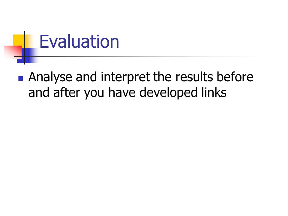 Evaluation Analyse and interpret the results before and after you have developed links