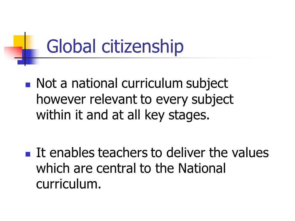 Global citizenship Not a national curriculum subject however relevant to every subject within it and at all key stages.