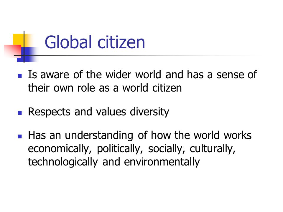 Global citizen Is aware of the wider world and has a sense of their own role as a world citizen. Respects and values diversity.