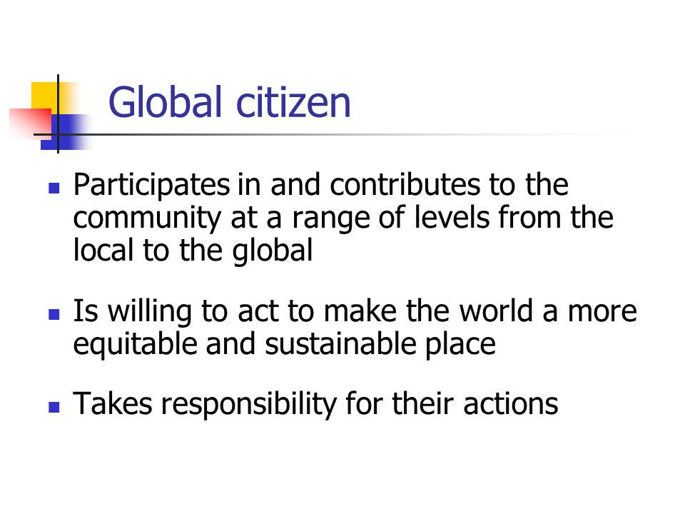 Global citizen Participates in and contributes to the community at a range of levels from the local to the global.