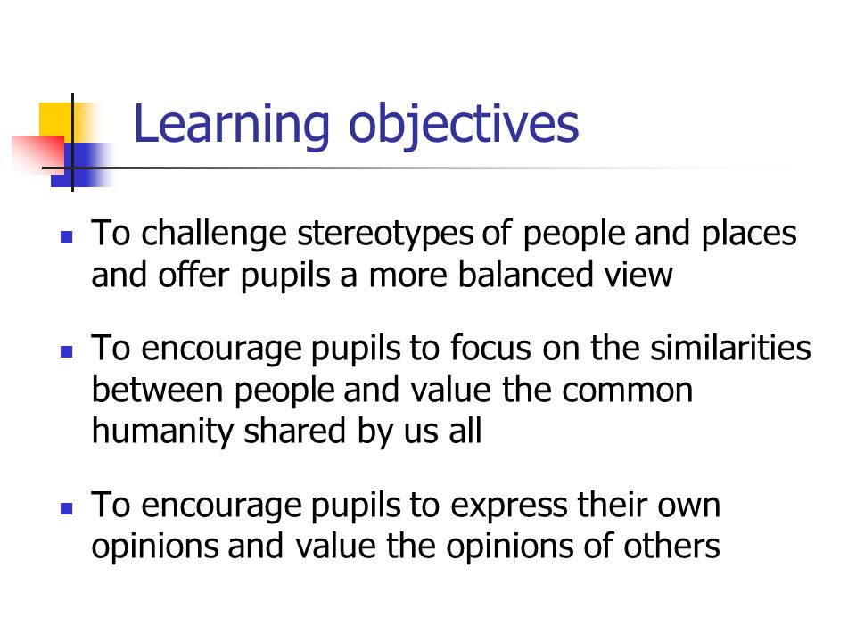 Learning objectives To challenge stereotypes of people and places and offer pupils a more balanced view.