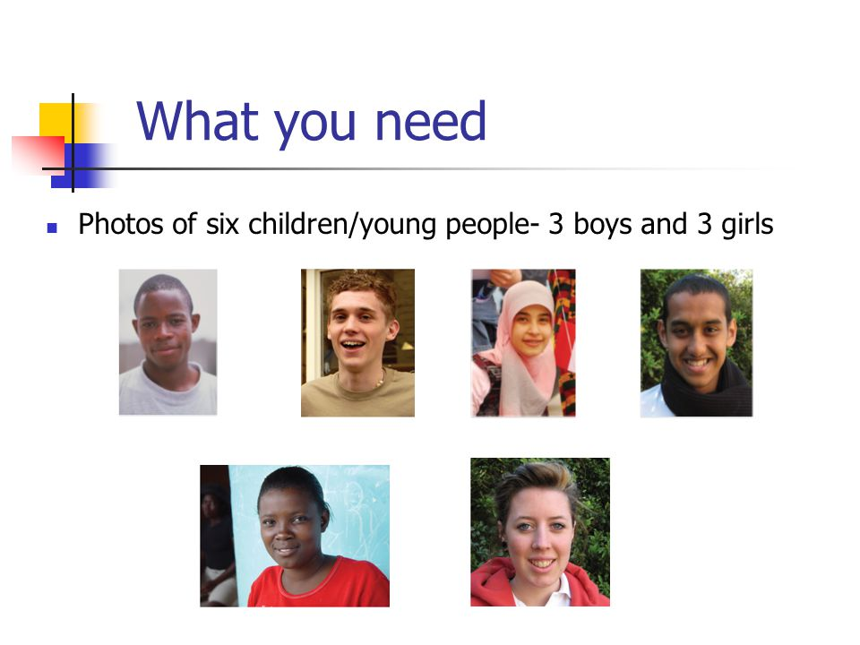 What you need Photos of six children/young people- 3 boys and 3 girls