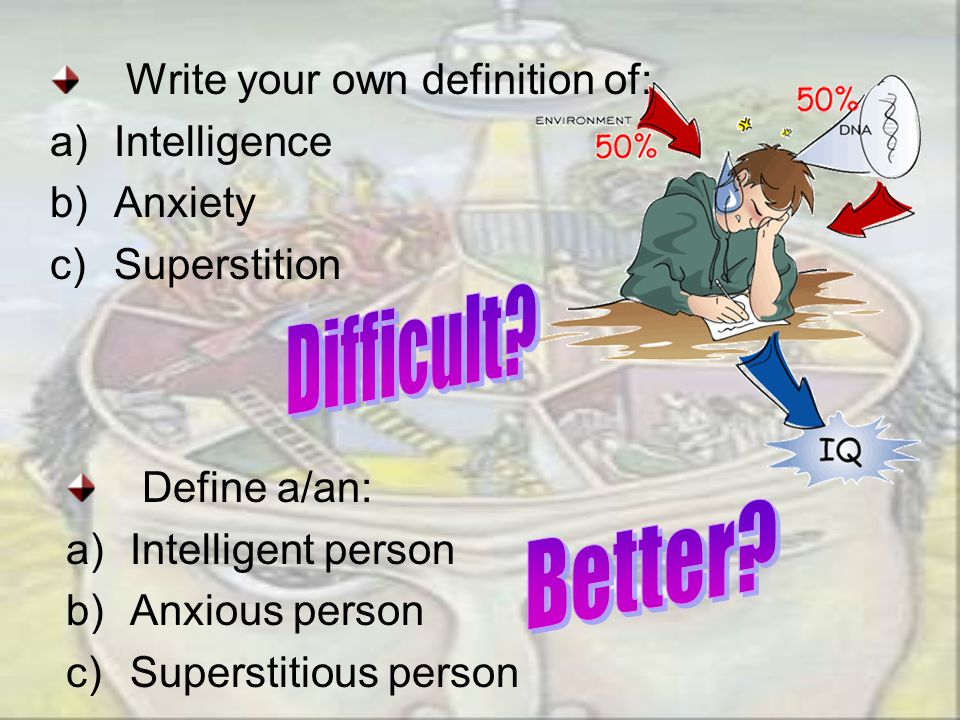 Difficult Better Write your own definition of: Intelligence Anxiety