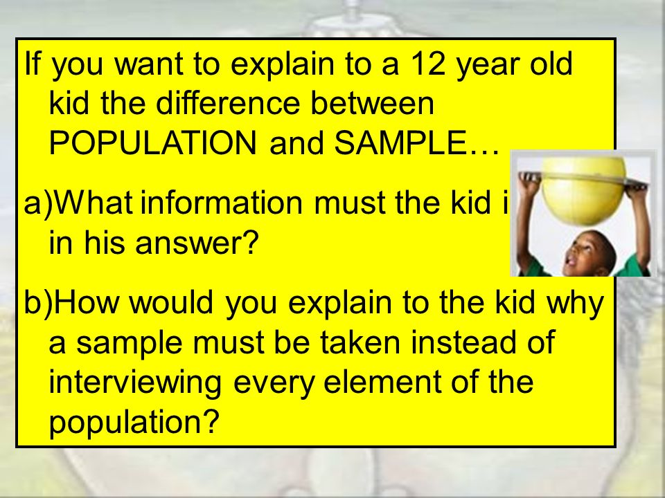 If you want to explain to a 12 year old kid the difference between POPULATION and SAMPLE…