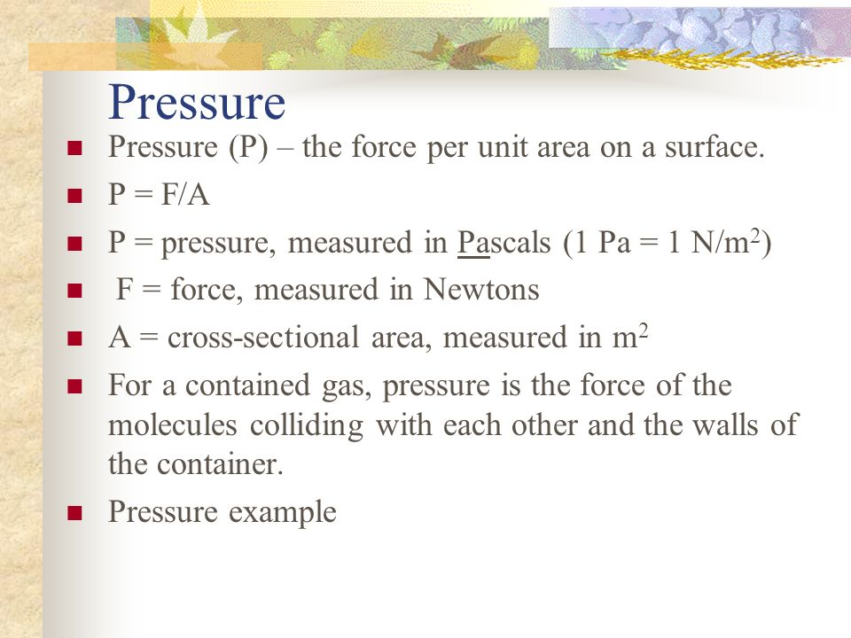 Pressure Pressure (P) – the force per unit area on a surface. P = F/A