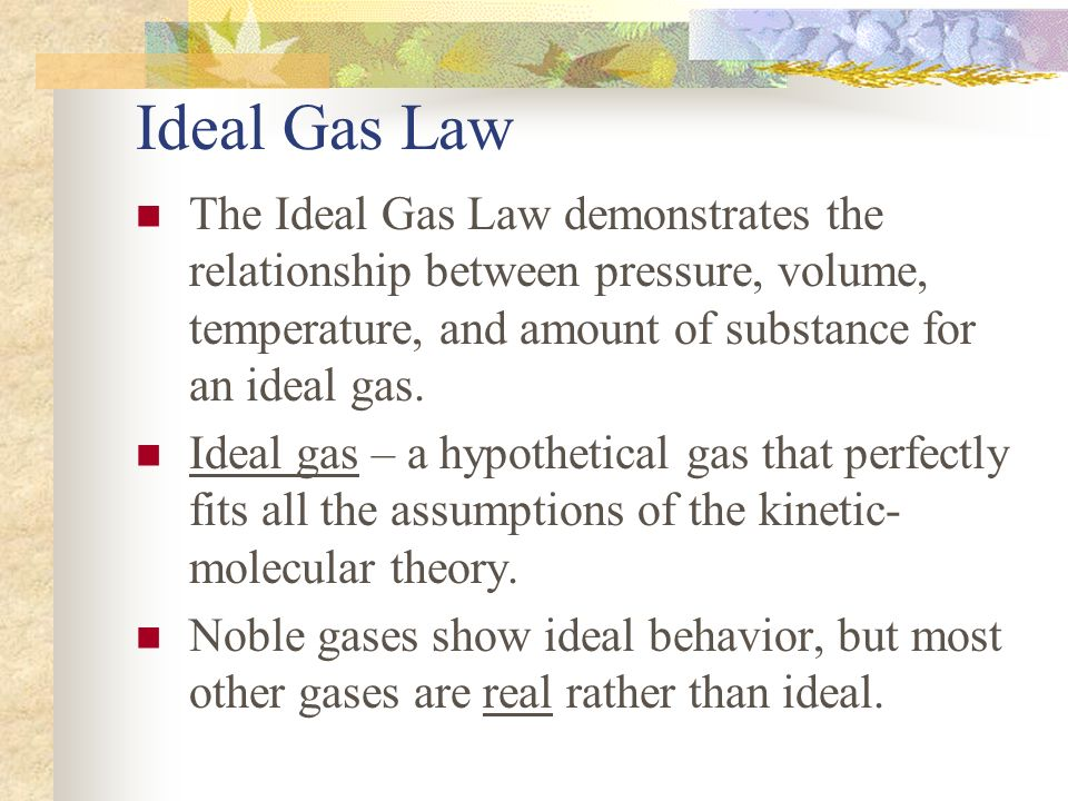 Ideal Gas Law The Ideal Gas Law demonstrates the relationship between pressure, volume, temperature, and amount of substance for an ideal gas.