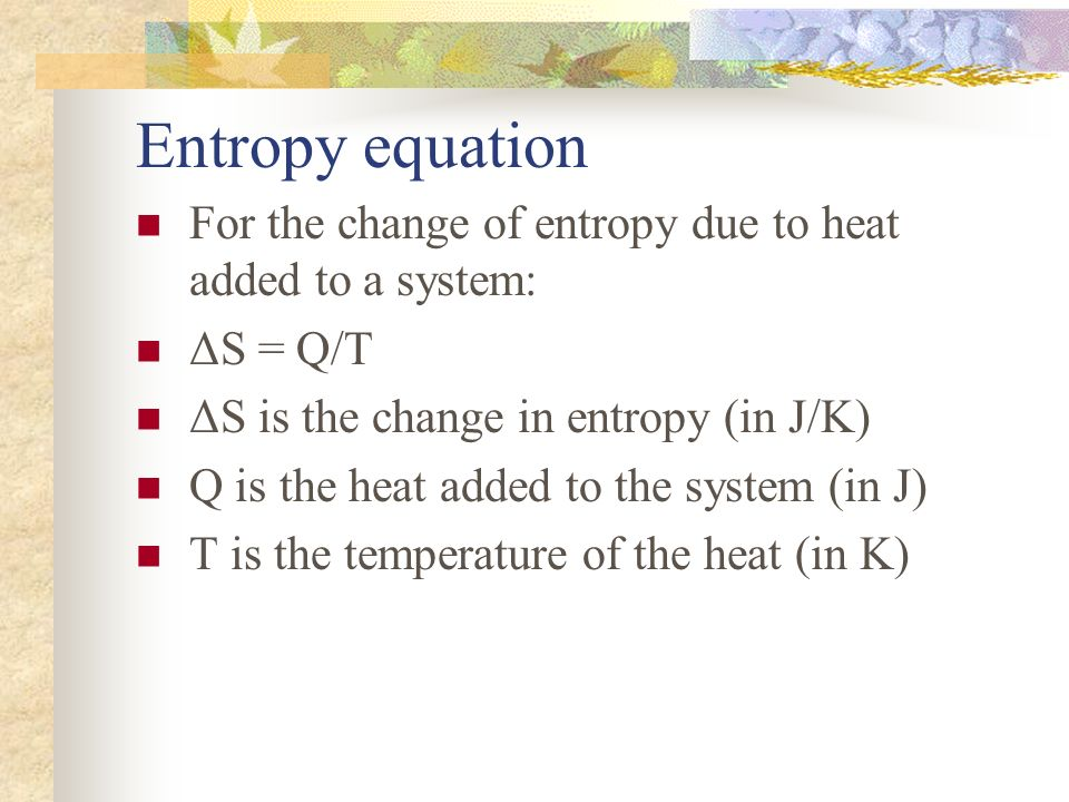 Entropy equation For the change of entropy due to heat added to a system: ΔS = Q/T. ΔS is the change in entropy (in J/K)