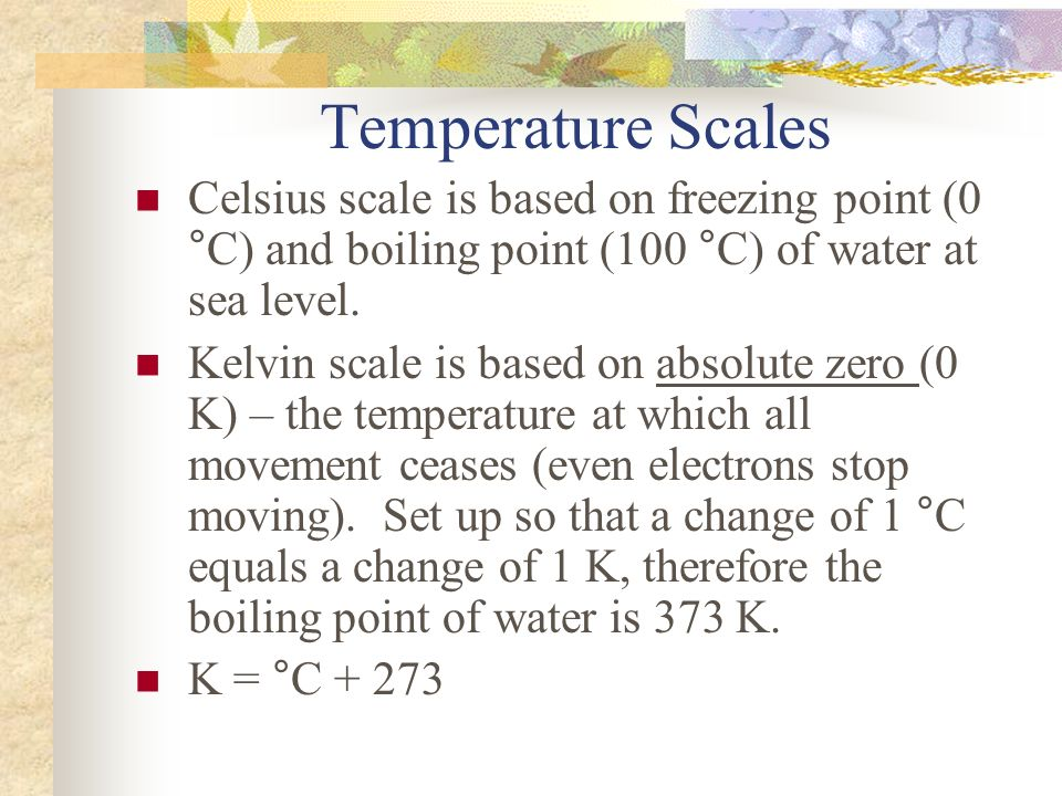 Temperature Scales Celsius scale is based on freezing point (0 °C) and boiling point (100 °C) of water at sea level.