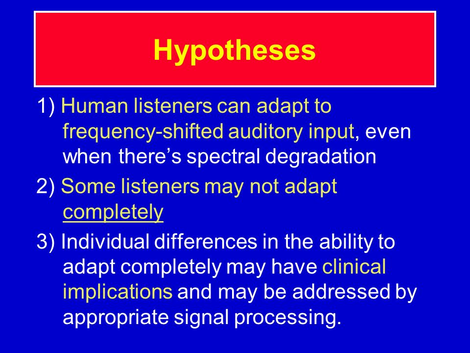 Hypotheses 1) Human listeners can adapt to frequency-shifted auditory input, even when there's spectral degradation.