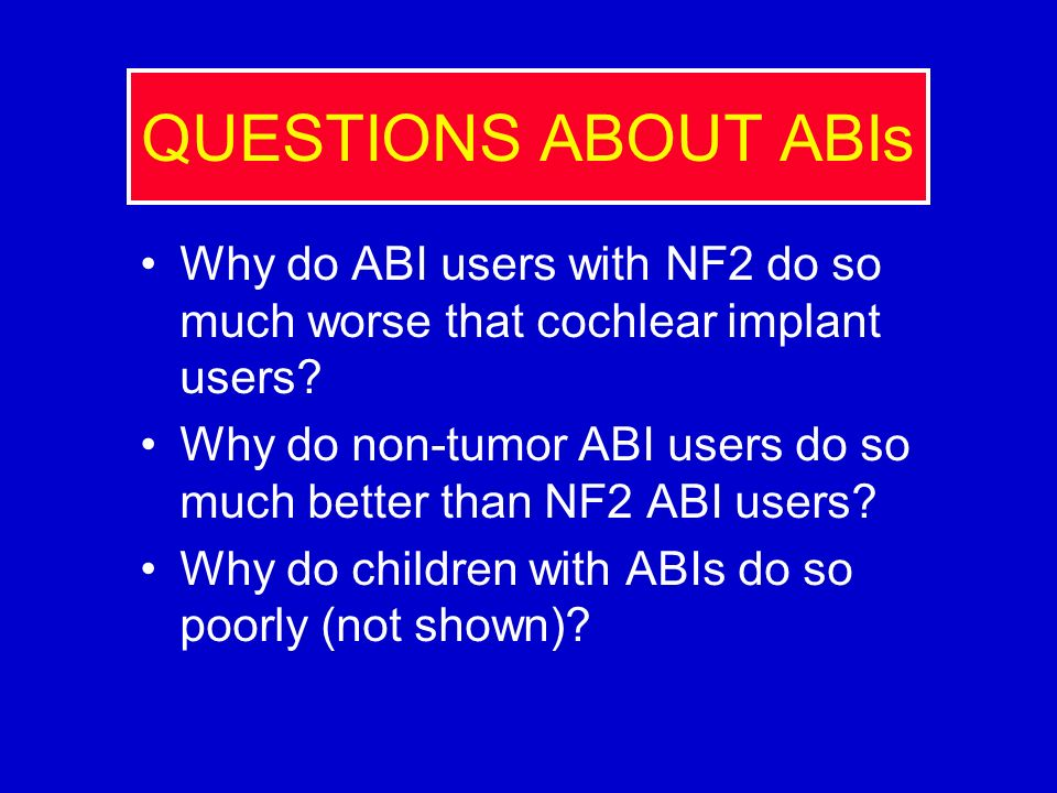 QUESTIONS ABOUT ABIs Why do ABI users with NF2 do so much worse that cochlear implant users