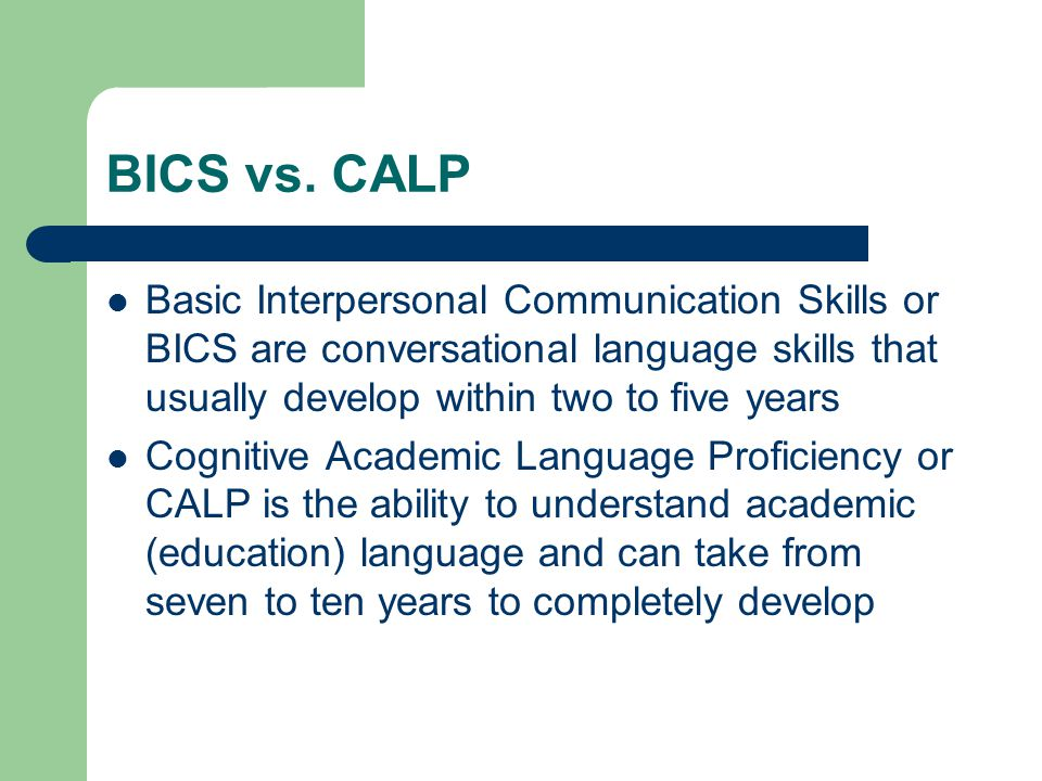 BICS vs. CALP Basic Interpersonal Communication Skills or BICS are conversational language skills that usually develop within two to five years.
