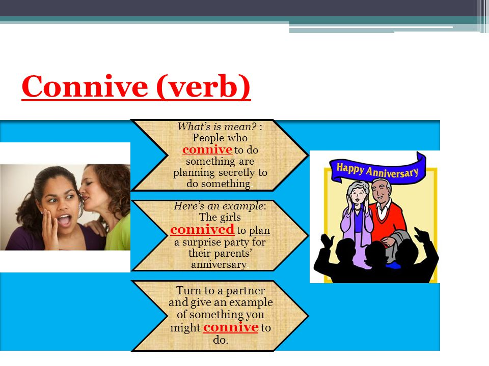 Connive (verb) What's is mean : People who connive to do something are planning secretly to do something.