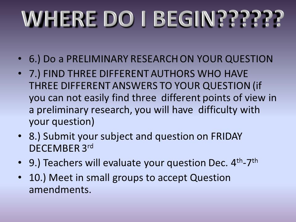 WHERE DO I BEGIN 6.) Do a PRELIMINARY RESEARCH ON YOUR QUESTION