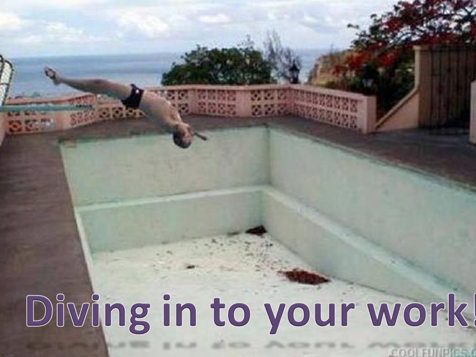Diving in to your work!