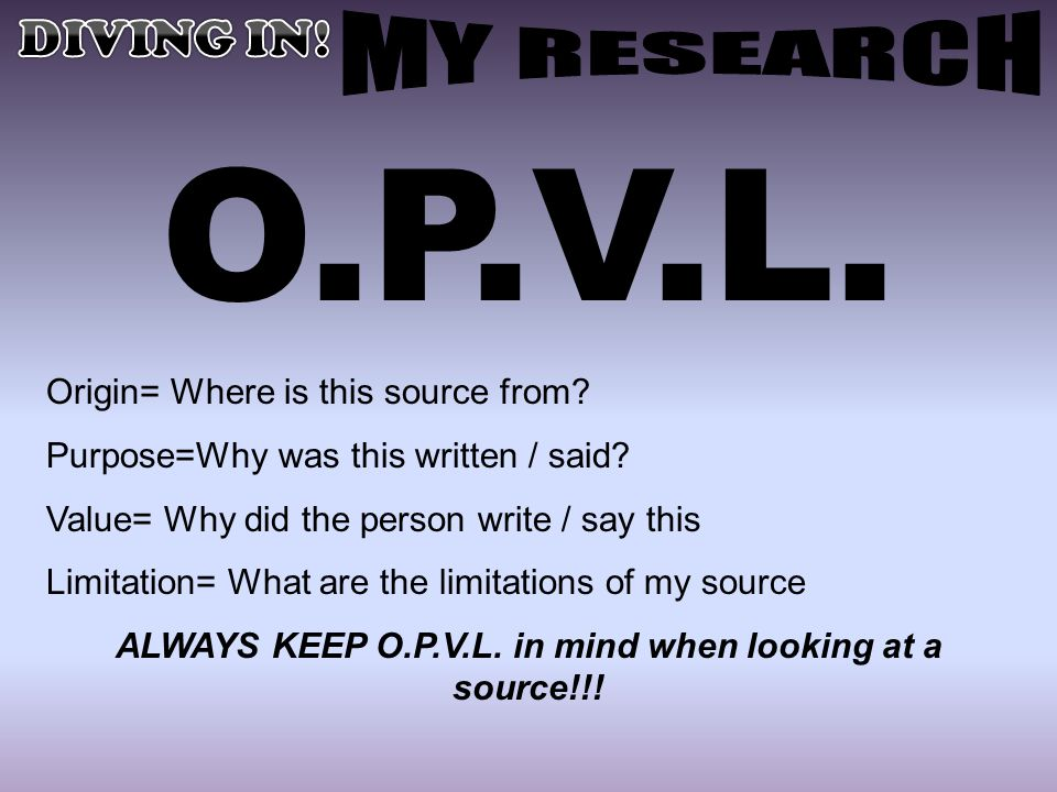ALWAYS KEEP O.P.V.L. in mind when looking at a source!!!