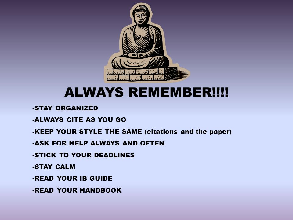 ALWAYS REMEMBER!!!! -STAY ORGANIZED -ALWAYS CITE AS YOU GO