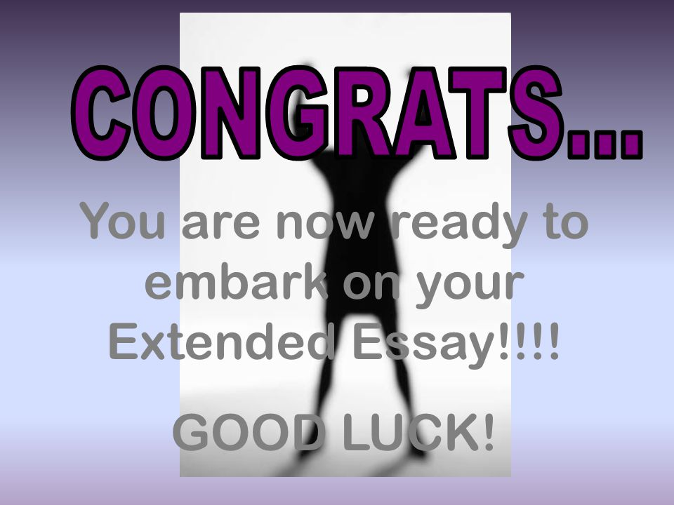 You are now ready to embark on your Extended Essay!!!!