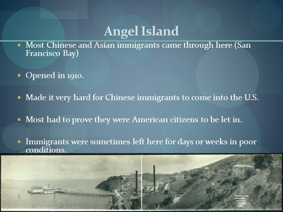 Angel Island Most Chinese and Asian immigrants came through here (San Francisco Bay) Opened in 1910.