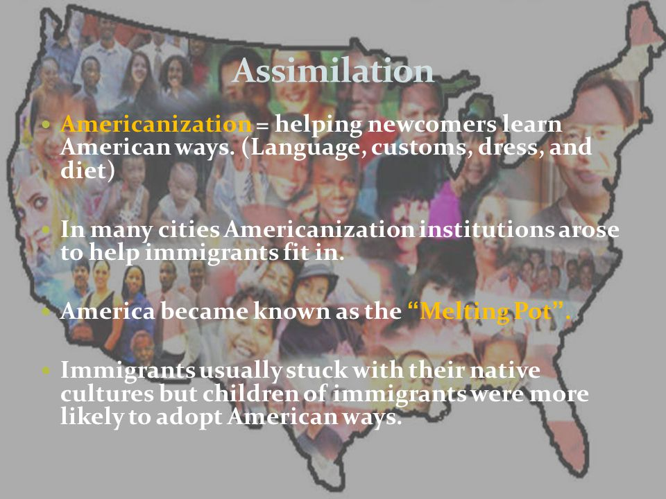 Assimilation Americanization = helping newcomers learn American ways. (Language, customs, dress, and diet)