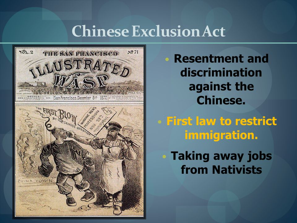 Chinese Exclusion Act Resentment and discrimination against the Chinese. First law to restrict immigration.