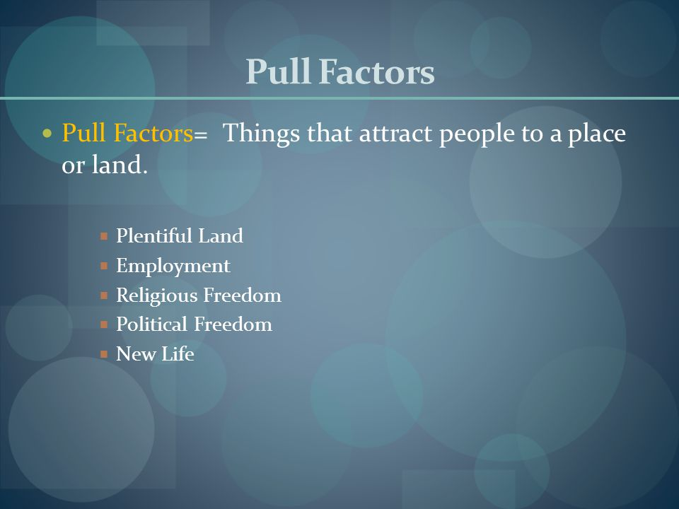 Pull Factors Pull Factors= Things that attract people to a place or land. Plentiful Land. Employment.